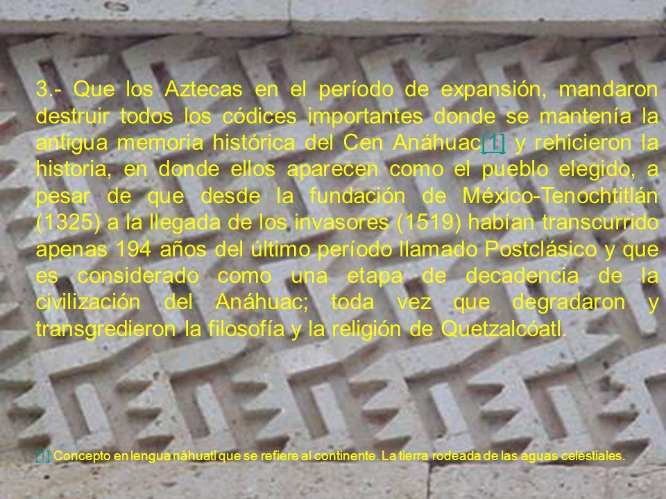 3.- Que los Aztecas en el período de expansión, mandaron destruir todos los códices importantes donde se mantenía la antigua memoria histórica del Cen Anáhuac[1] y rehicieron la historia, en donde ellos aparecen como el pueblo elegido, a pesar de que desde la fundación de México-Tenochtitlán (1325) a la llegada de los invasores (1519) habían transcurrido apenas 194 años del último período llamado Postclásico y que es considerado como una etapa de decadencia de la civilización del Anáhuac; toda vez que degradaron y transgredieron la filosofía y la religión de Quetzalcóatl.